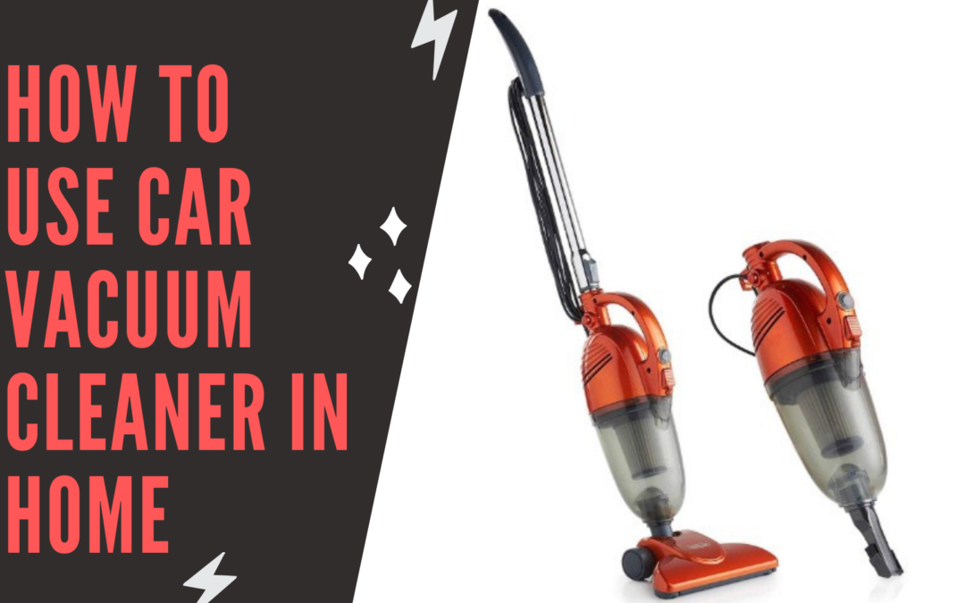 How to Use Car Vacuum Cleaner in Home